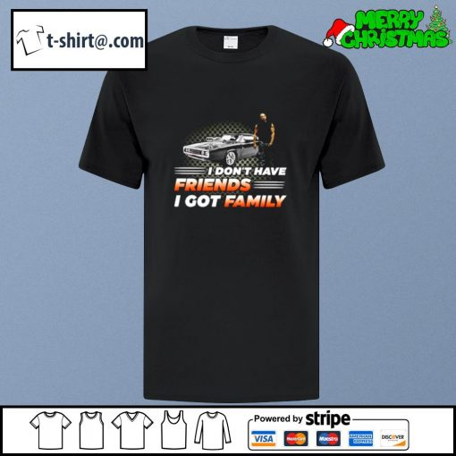 Fast and Furious I don't have friends I got family shirt