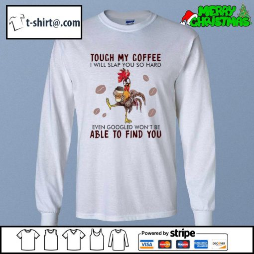Hei Hei touch my coffee I will slap you so hard even googled won't be able to find you s longsleeve-tee