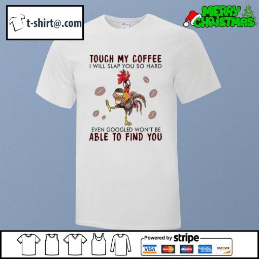 Hei Hei touch my coffee I will slap you so hard even googled won't be able to find you shirt