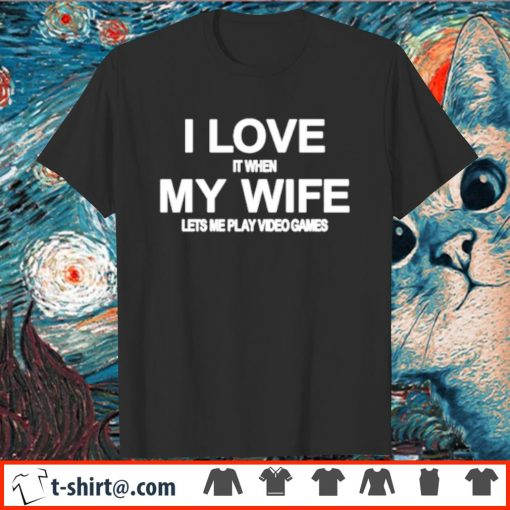 I love my wife lets me play video games shirt