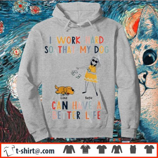 I work hard so that my dog can have a better life s hoodie