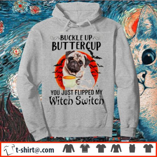 Pug buckle up buttercup you just flipped my witch switch s hoodie