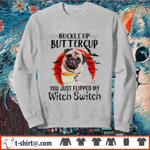 Pug buckle up buttercup you just flipped my witch switch s sweater