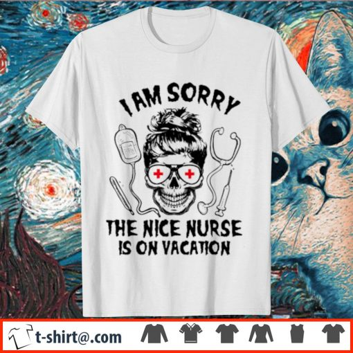 Skull I am sorry the nice nurse is on vacation shirt