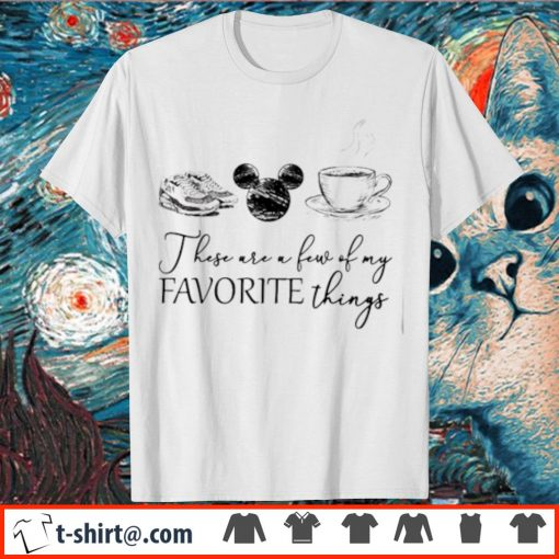 These are a few of my favourite things shoes Mickey mouse coffee shirt