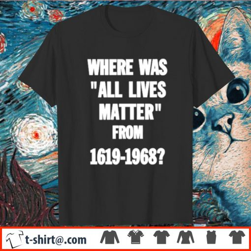 Where was all lives matter from 1619 to 1968 shirt