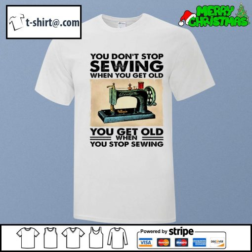 You don't stop sewing when you get old you get old when you stop sewing shirt