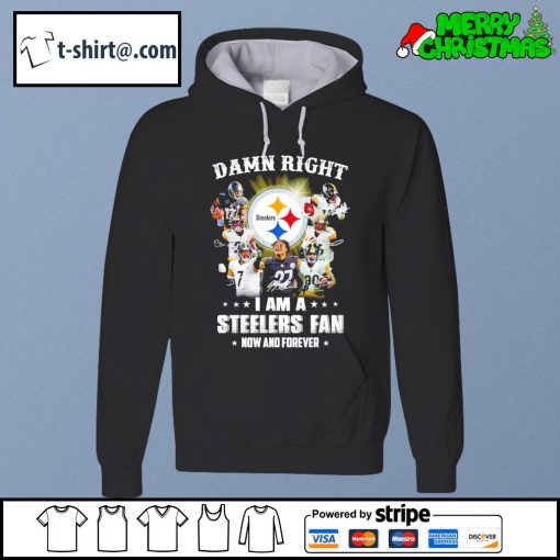 Damn right I am a Steelers fan now and forever s hoodie