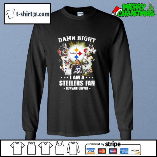 Damn right I am a Steelers fan now and forever s longsleeve-tee