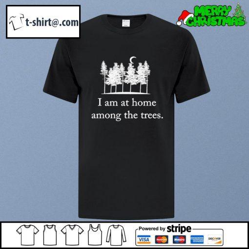 I am at home among the trees shirt