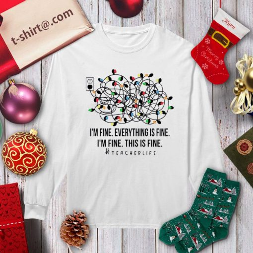I'm fine everything is fine I'm fine this is fine teacher life shirt, sweater longsleeve-tee