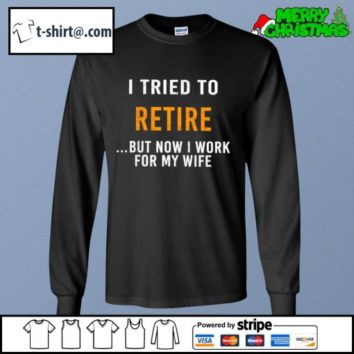 I tried to retire but now I work for my wife s longsleeve-tee