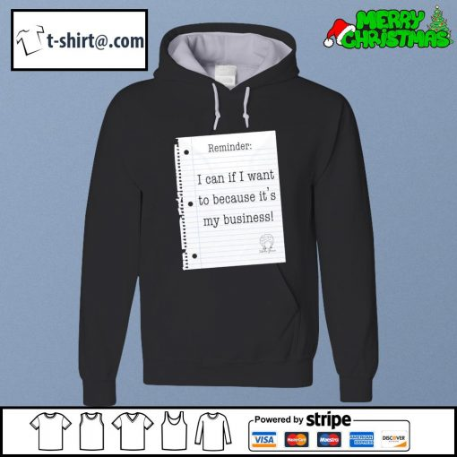 Reminder I can if I want to because it's my business s hoodie