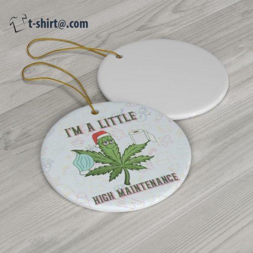 Cannabis Xmas I'm a little high maintenance ornament