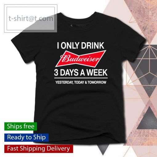 I only drink Budweiser 3 days a week yesterday today and tomorrow s ladies-tee