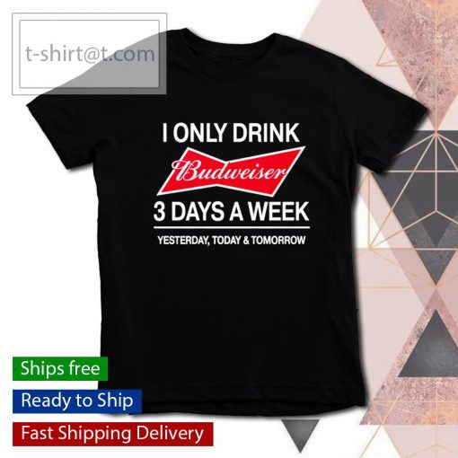 I only drink Budweiser 3 days a week yesterday today and tomorrow s youth-tee