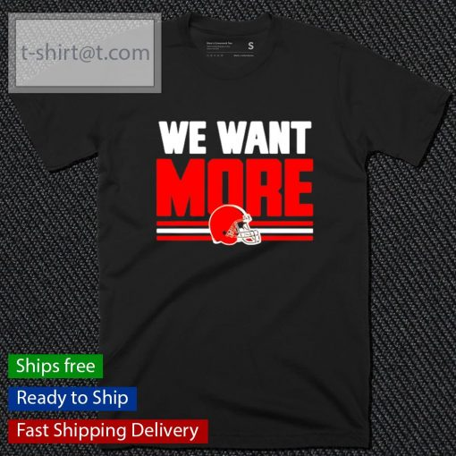 Men's Cleveland Browns we want more t-shirt