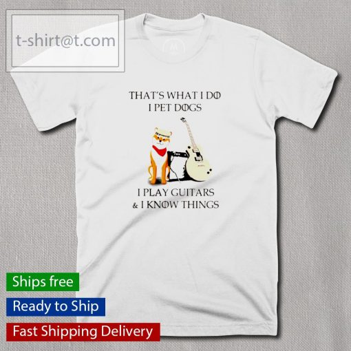 Siba that's what I do I pet dogs I play guitars and I know things shirt