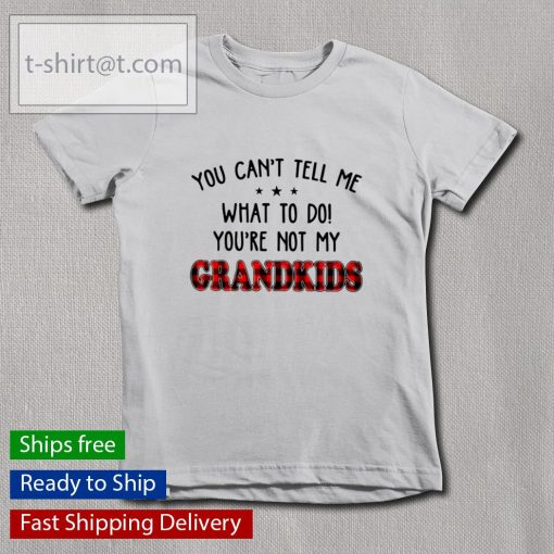 You can't tell me what to do you're not my Grandkids s youth-tee