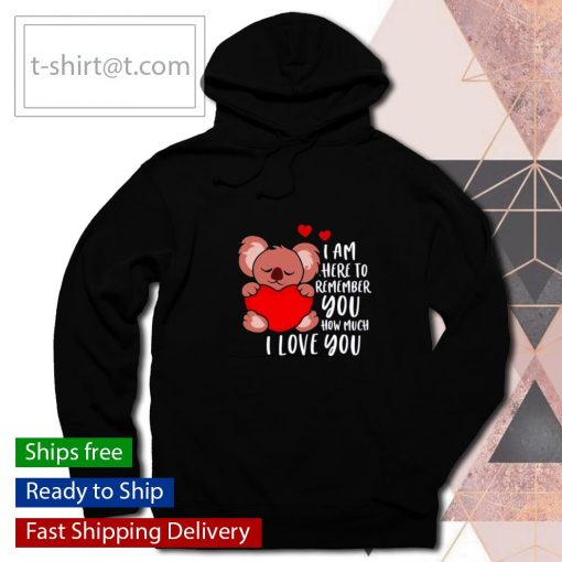 Koala I am here to remember you how much I love you Valentines Day s hoodie