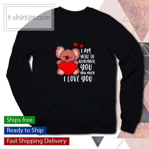 Koala I am here to remember you how much I love you Valentines Day s sweater