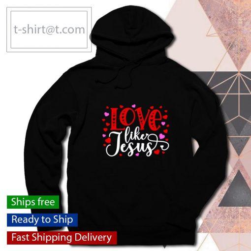 Love Like Jesus Valentines Day s hoodie
