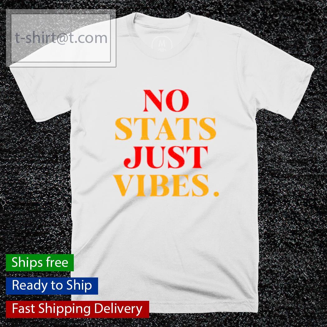 No stats just vibes shirt