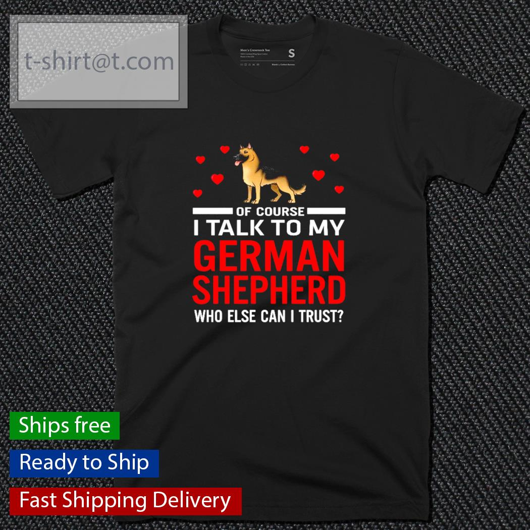 Of course I talk to my German Shepherd who else can I trust shirt