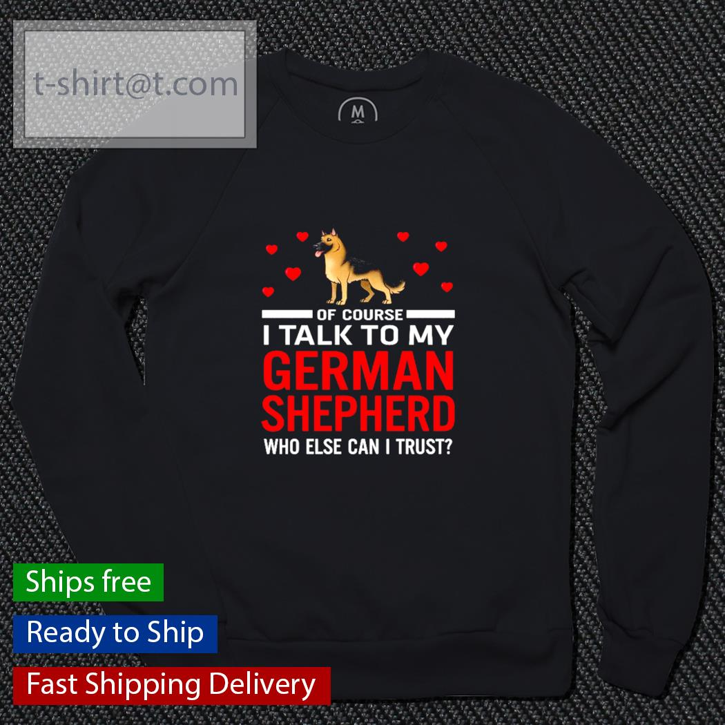 Of course I talk to my German Shepherd who else can I trust s sweater