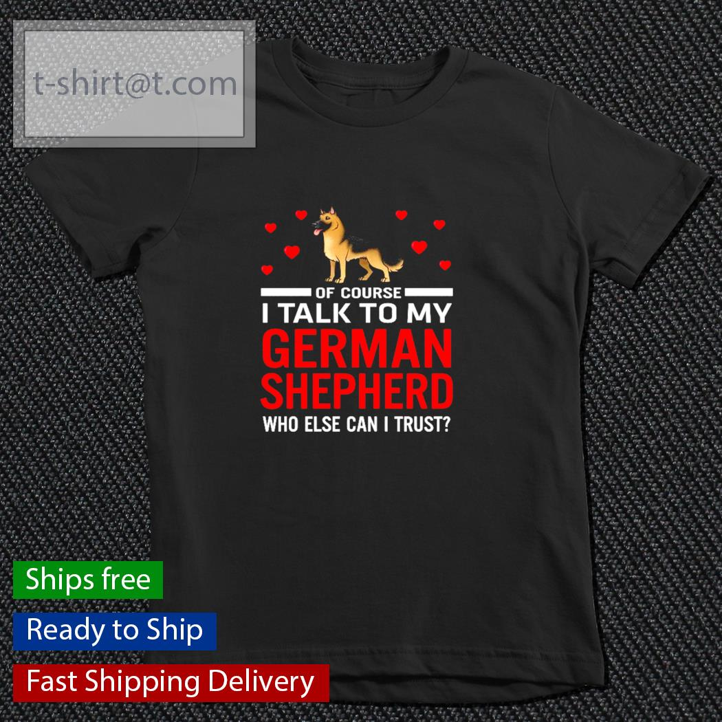 Of course I talk to my German Shepherd who else can I trust s youth-tee