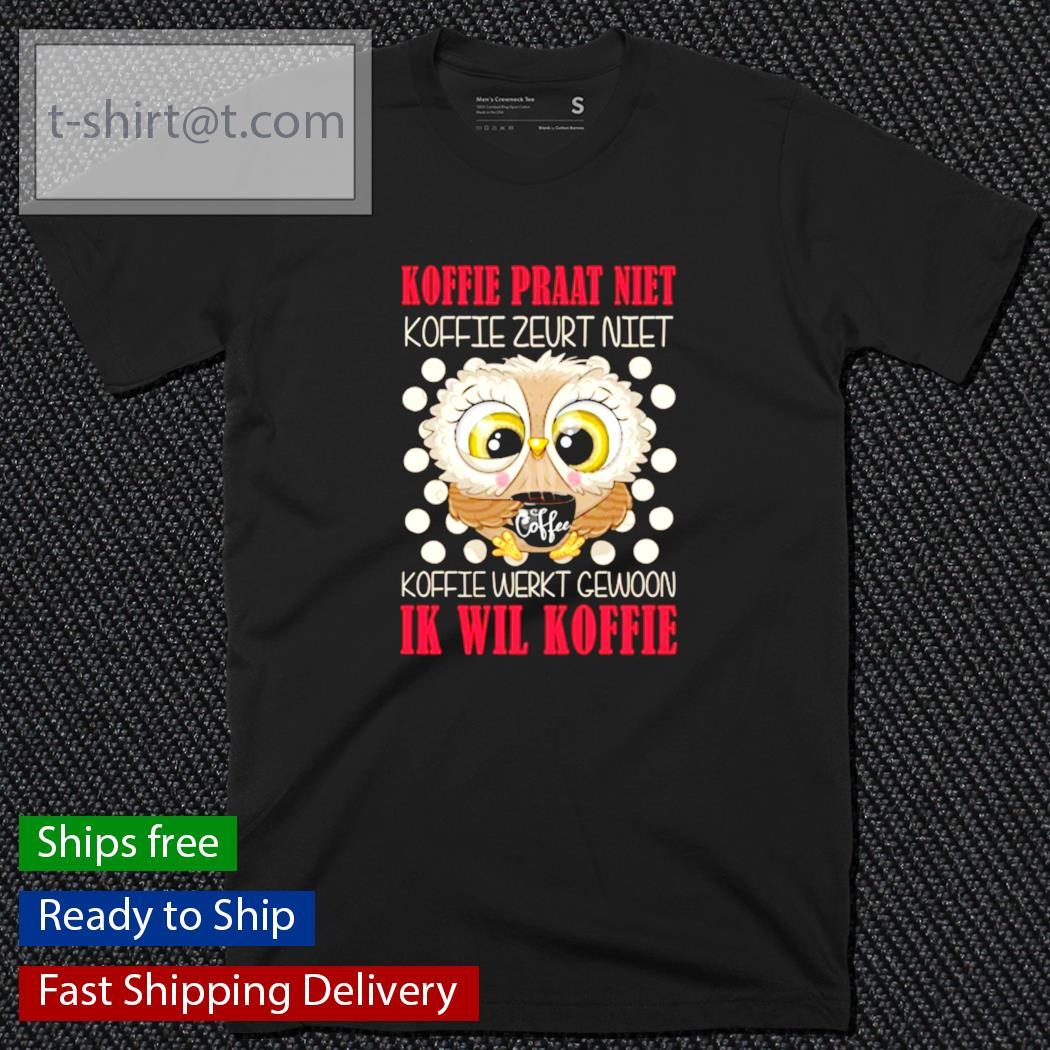 Owl Koffie praat niet koffie zeurt niet koffie werkt gewoon ik wil koffie shirt