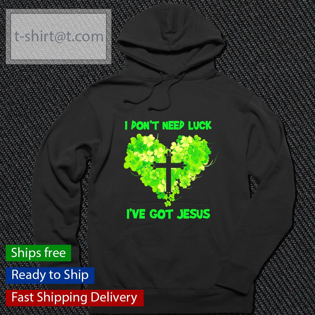 St.Patrick's Day I don't need luck I've got Jesus s hoodie