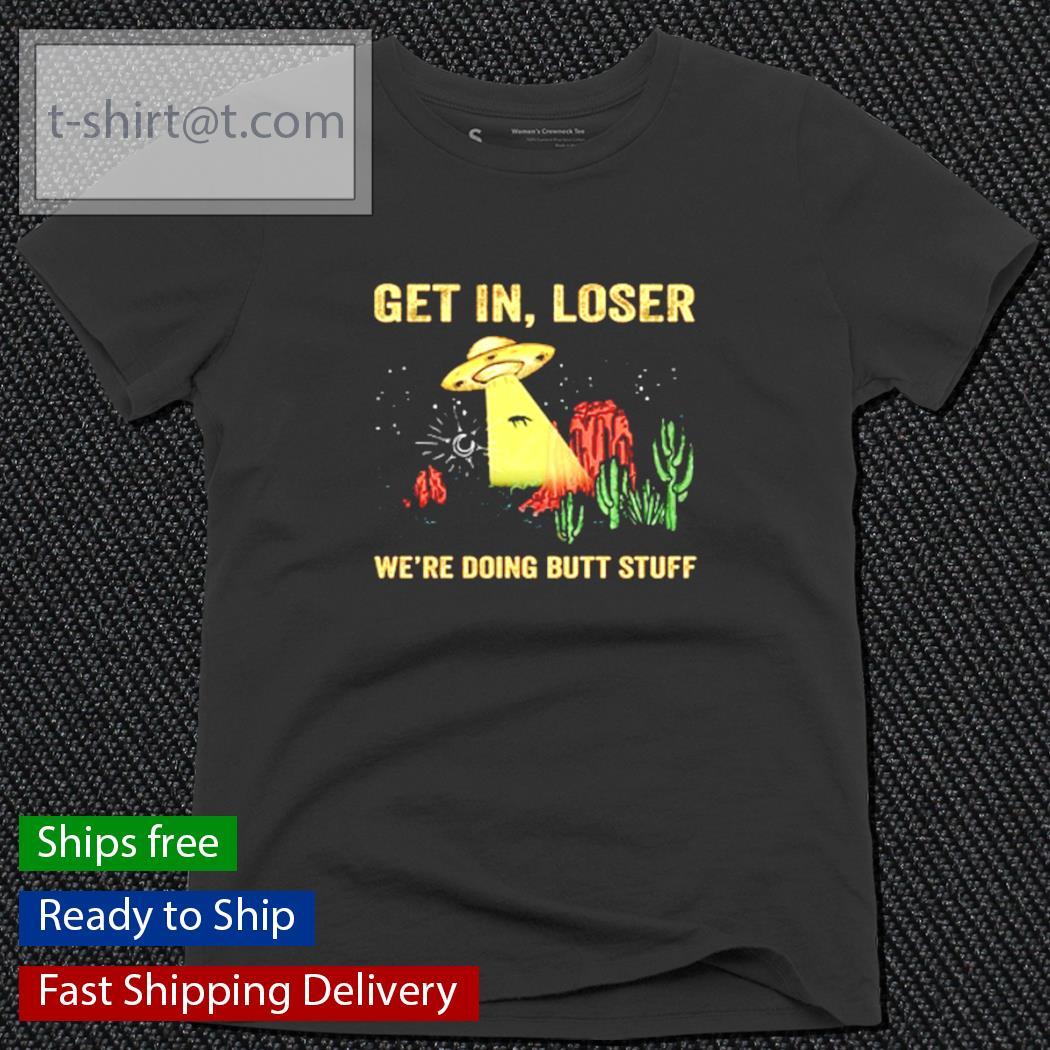 Get in loser we re doing butt stuff ufo Unisex T-Shirt